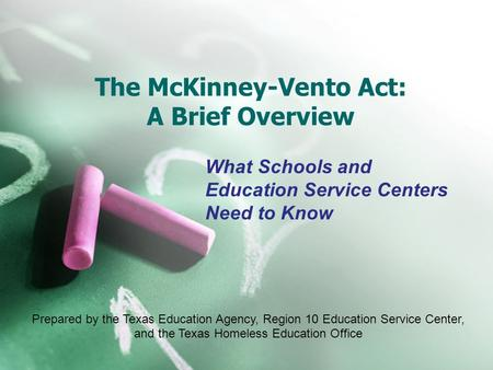 The McKinney-Vento Act: A Brief Overview What Schools and Education Service Centers Need to Know Prepared by the Texas Education Agency, Region 10 Education.