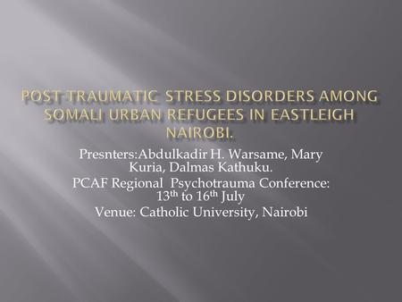 Presnters:Abdulkadir H. Warsame, Mary Kuria, Dalmas Kathuku. PCAF Regional Psychotrauma Conference: 13 th to 16 th July Venue: Catholic University, Nairobi.