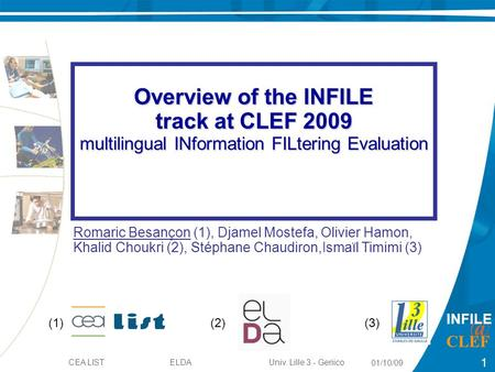 1 01/10/09 1 INFILE CEA LIST ELDA Univ. Lille 3 - Geriico Overview of the INFILE track at CLEF 2009 multilingual INformation FILtering Evaluation.