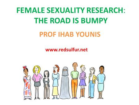 FEMALE SEXUALITY RESEARCH: THE ROAD IS BUMPY PROF IHAB YOUNIS www.redsulfur.net.