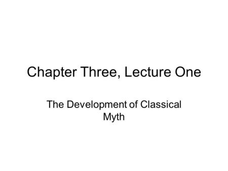 Chapter Three, Lecture One The Development of Classical Myth.
