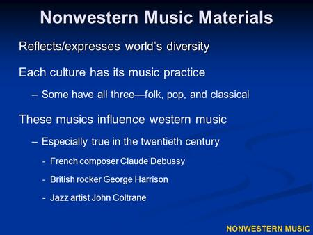 Nonwestern Music Materials Reflects/expresses world's diversity Each culture has its music practice –Some have all three—folk, pop, and classical These.