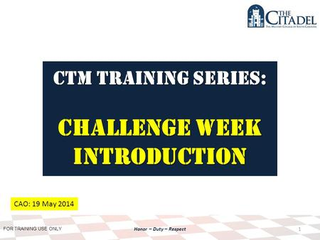 FOR TRAINING USE ONLY Honor – Duty – Respect CTM Training SERIES: Challenge Week Introduction 1 CAO: 19 May 2014.