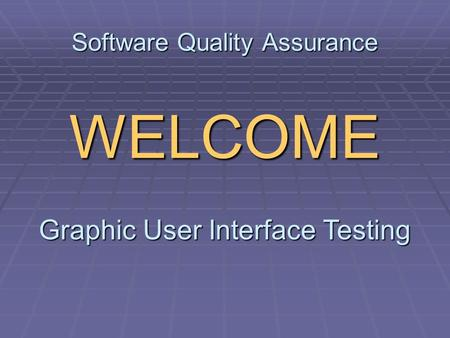 Software Quality Assurance WELCOME Graphic User Interface Testing.