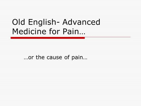Old English- Advanced Medicine for Pain… …or the cause of pain…