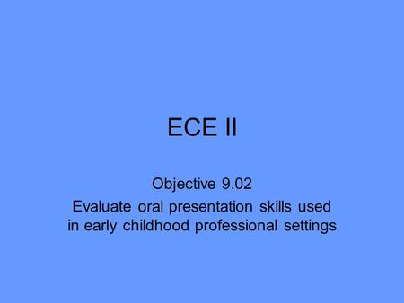 ECE II Objective 9.02 Evaluate oral presentation skills used in early childhood professional settings.