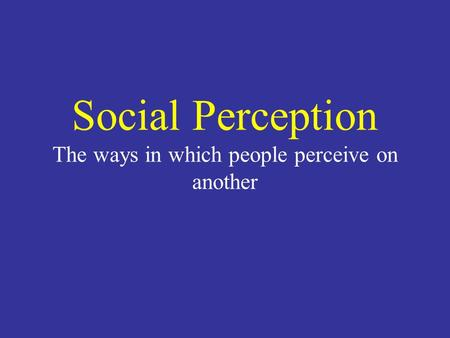 Social Perception The ways in which people perceive on another.