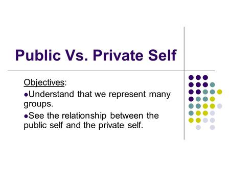 Public Vs. Private Self Objectives: Understand that we represent many groups. See the relationship between the public self and the private self.