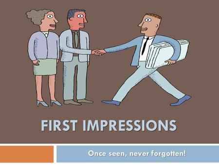 FIRST IMPRESSIONS Once seen, never forgotten!. Today We will learn about… - Importance of First Impression - Looking Good - Sounding Good - Feeling Good.