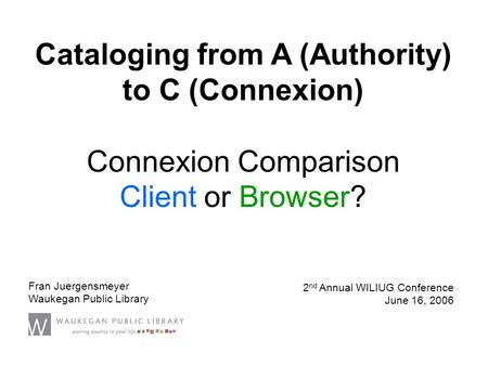 Connexion Comparison Client or Browser? Fran Juergensmeyer Waukegan Public Library 2 nd Annual WILIUG Conference June 16, 2006 Cataloging from A (Authority)