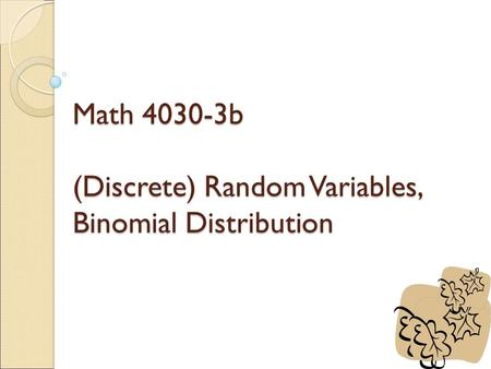 Math 4030-3b (Discrete) Random Variables, Binomial Distribution.