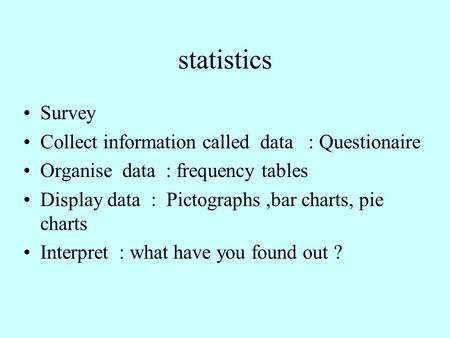 Statistics Survey Collect information called data : Questionaire Organise data : frequency tables Display data : Pictographs,bar charts, pie charts Interpret.