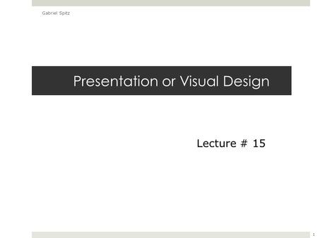 Presentation or Visual Design Gabriel Spitz 1 Lecture # 15.