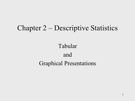 1 Chapter 2 – Descriptive Statistics Tabular and Graphical Presentations.