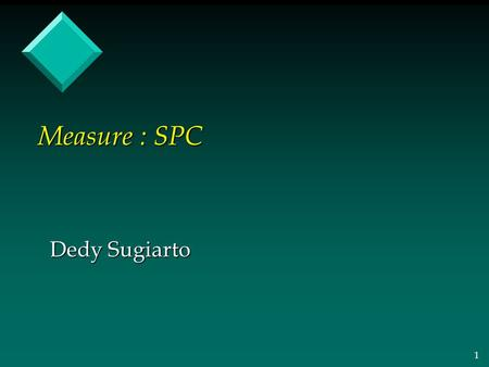1 Measure : SPC Dedy Sugiarto. 2 Statistical Process Control ≈ Variation or Variability.