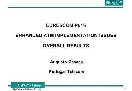AIMS Workshop Heidelberg, 9-11 March 1998 1 EURESCOM P616 ENHANCED ATM IMPLEMENTATION ISSUES OVERALL RESULTS Augusto Casaca Portugal Telecom.