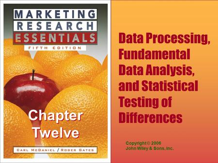 Chapter Twelve Copyright © 2006 John Wiley & Sons, Inc. Data Processing, Fundamental Data Analysis, and Statistical Testing of Differences.