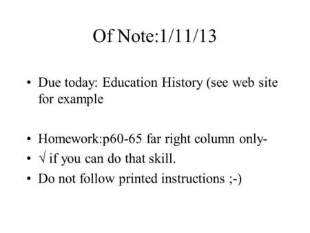 Of Note:1/11/13 Due today: Education History (see web site for example Homework:p60-65 far right column only- √ if you can do that skill. Do not follow.