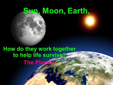 Sun, Moon, Earth, How do they work together to help life survive? The Planets.