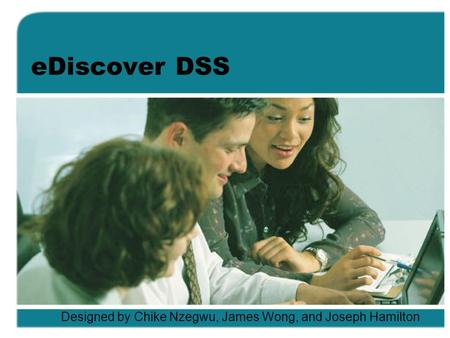 EDiscover DSS Designed by Chike Nzegwu, James Wong, and Joseph Hamilton.