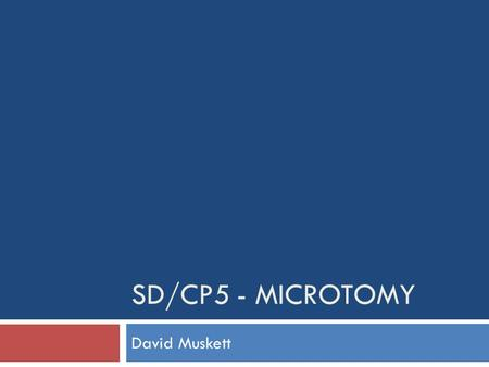 SD/CP5 - MICROTOMY David Muskett. Plan 5th May 2011David Muskett - SD/CP5 Microtomy 2  Principles and practice  Quality control  Equipment  Mounting.