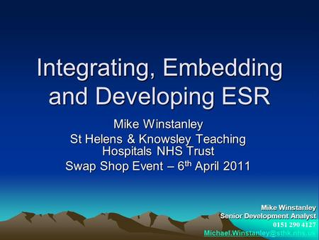 Integrating, Embedding and Developing ESR Mike Winstanley St Helens & Knowsley Teaching Hospitals NHS Trust Swap Shop Event – 6 th April 2011 Mike Winstanley.
