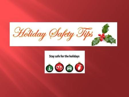  Holidays are a great time to reunite with family and friends. In many cases, with all the celebrating, we over look a few safety precautions.