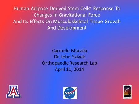 Human Adipose Derived Stem Cells' Response To Changes In Gravitational Force And Its Effects On Musculoskeletal Tissue Growth And Development Carmelo Moraila.