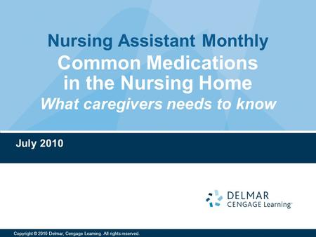 Nursing Assistant Monthly Copyright © 2010 Delmar, Cengage Learning. All rights reserved. Common Medications in the Nursing Home What caregivers needs.