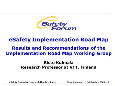 ESafety Forum Meeting with Member States Risto Kulmala 18 October 2005 - 1 eSafety Implementation Road Map Results and Recommendations of the Implementation.