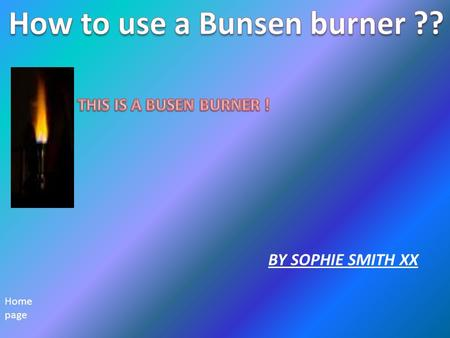 BY SOPHIE SMITH XX Home page. Health and safety safety Make sure your you're safe when using a Bunsen burner. Make sure you use all the correct equipment.