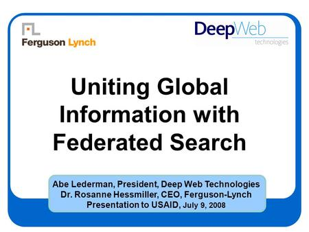 Uniting Global Information with Federated Search Abe Lederman, President, Deep Web Technologies Dr. Rosanne Hessmiller, CEO, Ferguson-Lynch Presentation.