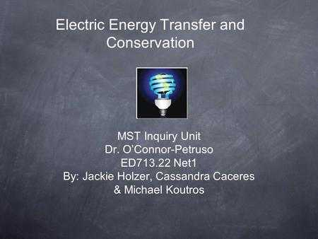 Electric Energy Transfer and Conservation MST Inquiry Unit Dr. O'Connor-Petruso ED713.22 Net1 By: Jackie Holzer, Cassandra Caceres & Michael Koutros.