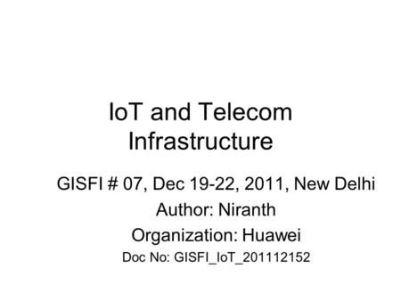 IoT and Telecom Infrastructure GISFI # 07, Dec 19-22, 2011, New Delhi Author: Niranth Organization: Huawei Doc No: GISFI_IoT_201112152.