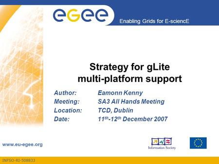 INFSO-RI-508833 Enabling Grids for E-sciencE www.eu-egee.org Strategy for gLite multi-platform support Author:Eamonn Kenny Meeting:SA3 All Hands Meeting.