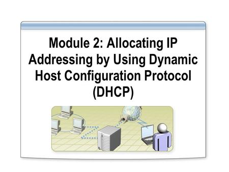 Module 2: Allocating IP Addressing by Using Dynamic Host Configuration Protocol (DHCP)