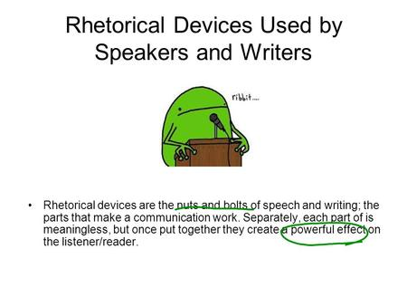 Rhetorical Devices Used by Speakers and Writers Rhetorical devices are the nuts and bolts of speech and writing; the parts that make a communication work.