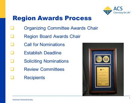 American Chemical Society 1 Region Awards Process  Organizing Committee Awards Chair  Region Board Awards Chair  Call for Nominations  Establish Deadline.