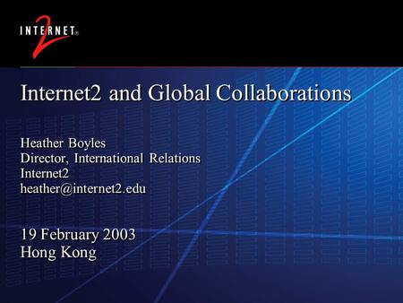 11 November 2015 Internet2 and Global Collaborations Heather Boyles Director, International Relations Internet2 19 February 2003.