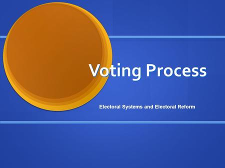 Voting Process Electoral Systems and Electoral Reform.