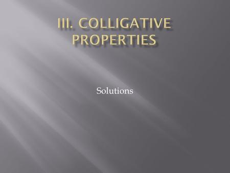 Solutions.  Colligative Property  property that depends on the concentration of solute particles, not their identity.