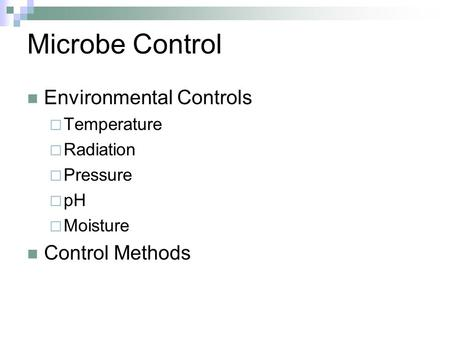 Microbe Control Environmental Controls  Temperature  Radiation  Pressure  pH  Moisture Control Methods.