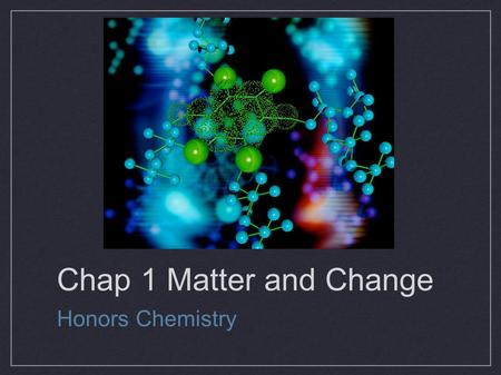 Chap 1 Matter and Change Honors Chemistry. 1.0:Chemistry Chemistry – the study of the composition of substances and the changes they undergo Five major.