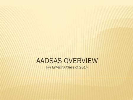 AADSAS OVERVIEW For Entering Class of 2014. ADEA AADSAS 2014 The 2013 ADEA AADSAS application will launch on June 3, 2013. Please do not submit any materials.