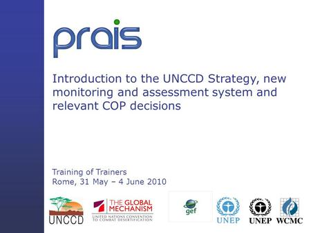 Introduction to the UNCCD Strategy, new monitoring and assessment system and relevant COP decisions Training of Trainers Rome, 31 May – 4 June 2010.