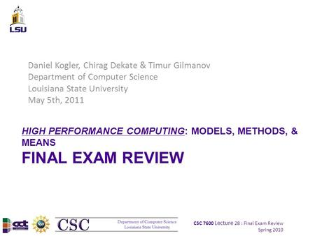 CSC 7600 Lecture 28 : Final Exam Review Spring 2010 HIGH PERFORMANCE COMPUTING: MODELS, METHODS, & MEANS FINAL EXAM REVIEW Daniel Kogler, Chirag Dekate.