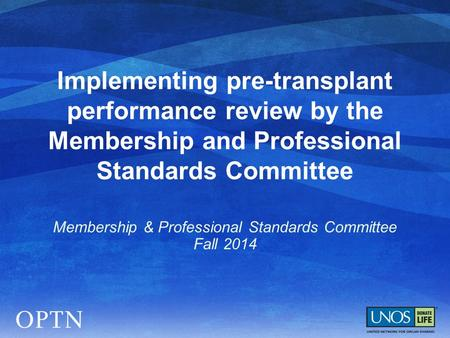 Implementing pre-transplant performance review by the Membership and Professional Standards Committee Membership & Professional Standards Committee Fall.