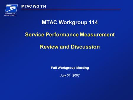 MTAC WG 114 MTAC Workgroup 114 Service Performance Measurement Review and Discussion Full Workgroup Meeting July 31, 2007.