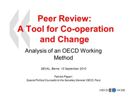 1 Peer Review: A Tool for Co-operation and Change Analysis of an OECD Working Method SEVAL, Berne, 10 September 2010 Fabrizio Pagani, Special Political.