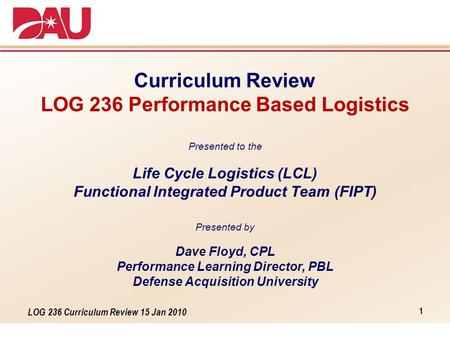 LOG 236 Curriculum Review 15 Jan 2010 Curriculum Review LOG 236 Performance Based Logistics Presented to the Life Cycle Logistics (LCL) Functional Integrated.